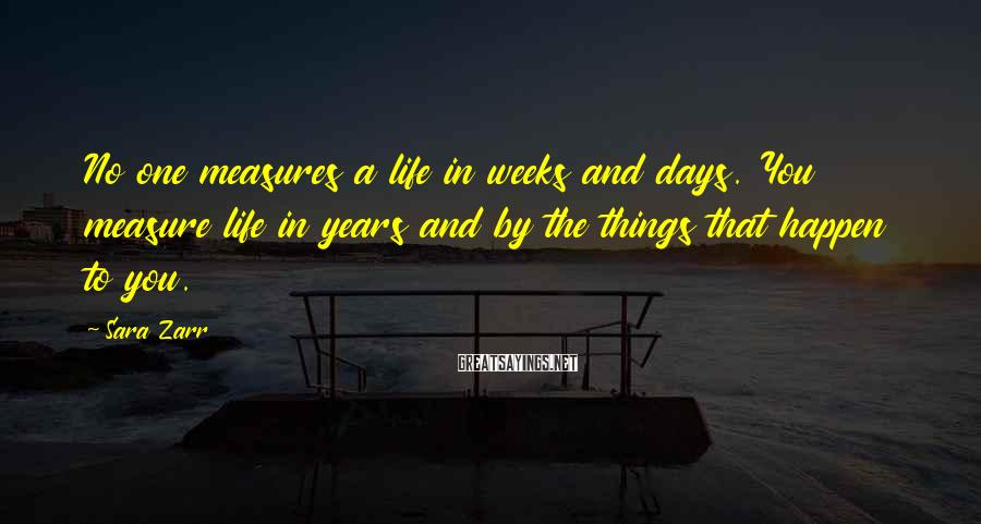 Sara Zarr Sayings: No one measures a life in weeks and days. You measure life in years and
