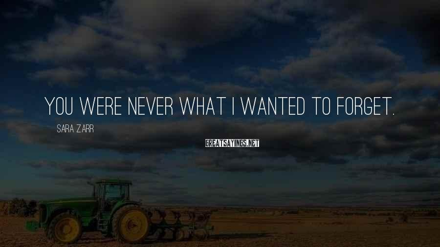 Sara Zarr Sayings: You were never what I wanted to forget.