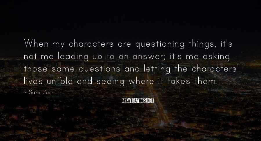 Sara Zarr Sayings: When my characters are questioning things, it's not me leading up to an answer; it's