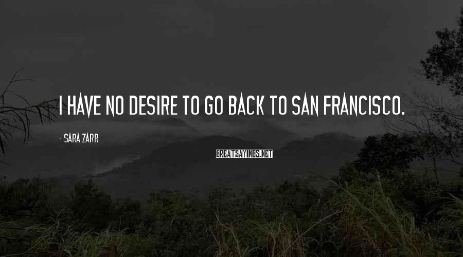 Sara Zarr Sayings: I have no desire to go back to San Francisco.