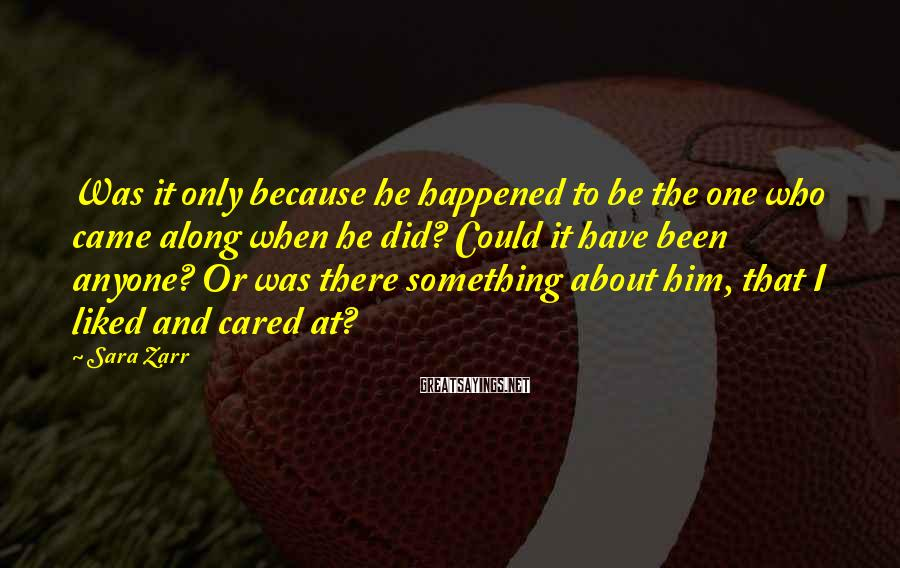Sara Zarr Sayings: Was it only because he happened to be the one who came along when he
