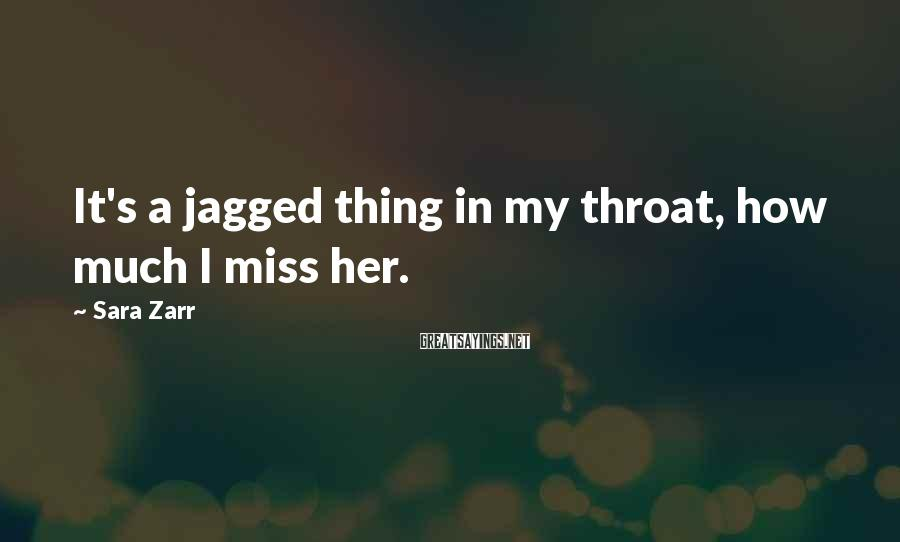 Sara Zarr Sayings: It's a jagged thing in my throat, how much I miss her.