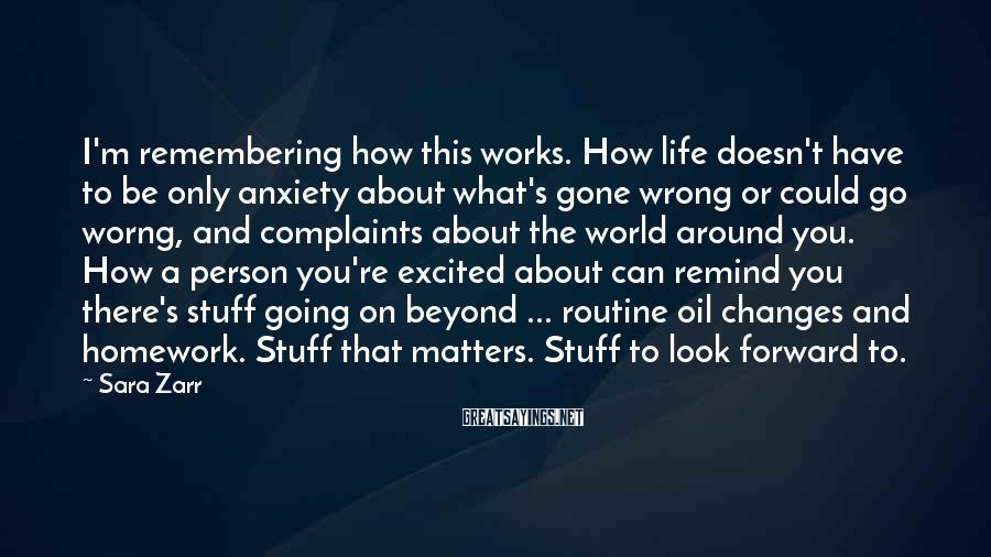 Sara Zarr Sayings: I'm remembering how this works. How life doesn't have to be only anxiety about what's