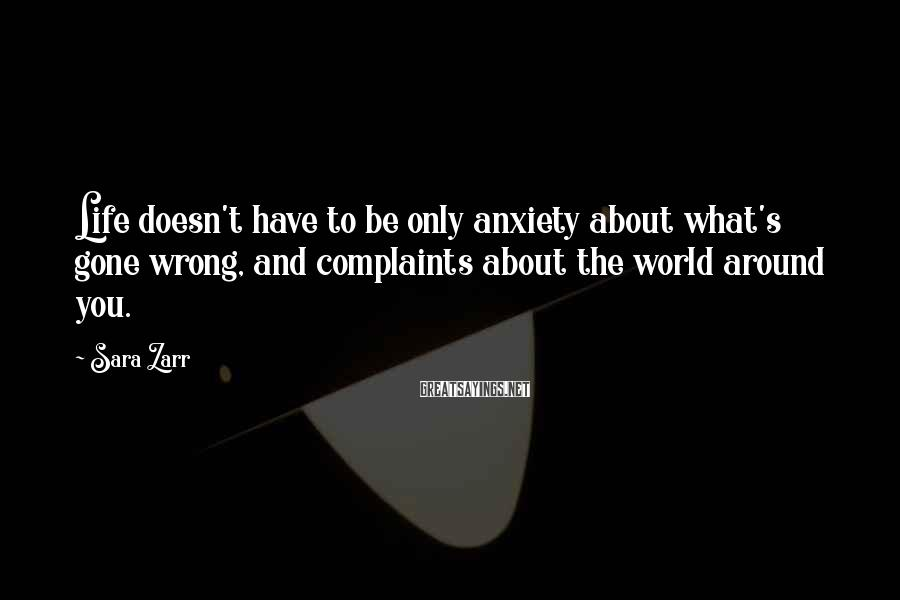 Sara Zarr Sayings: Life doesn't have to be only anxiety about what's gone wrong, and complaints about the