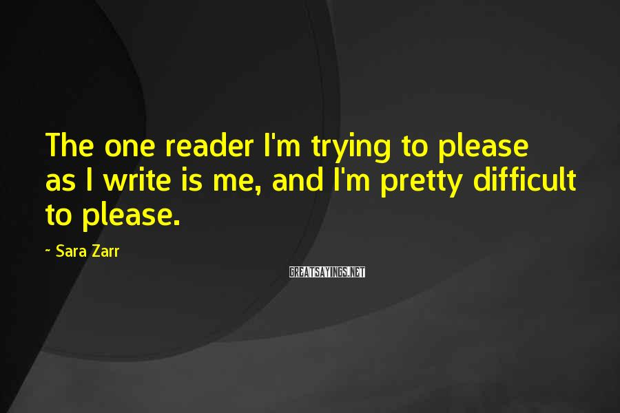Sara Zarr Sayings: The one reader I'm trying to please as I write is me, and I'm pretty