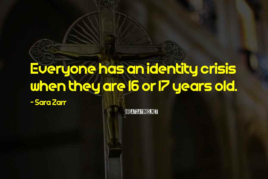 Sara Zarr Sayings: Everyone has an identity crisis when they are 16 or 17 years old.