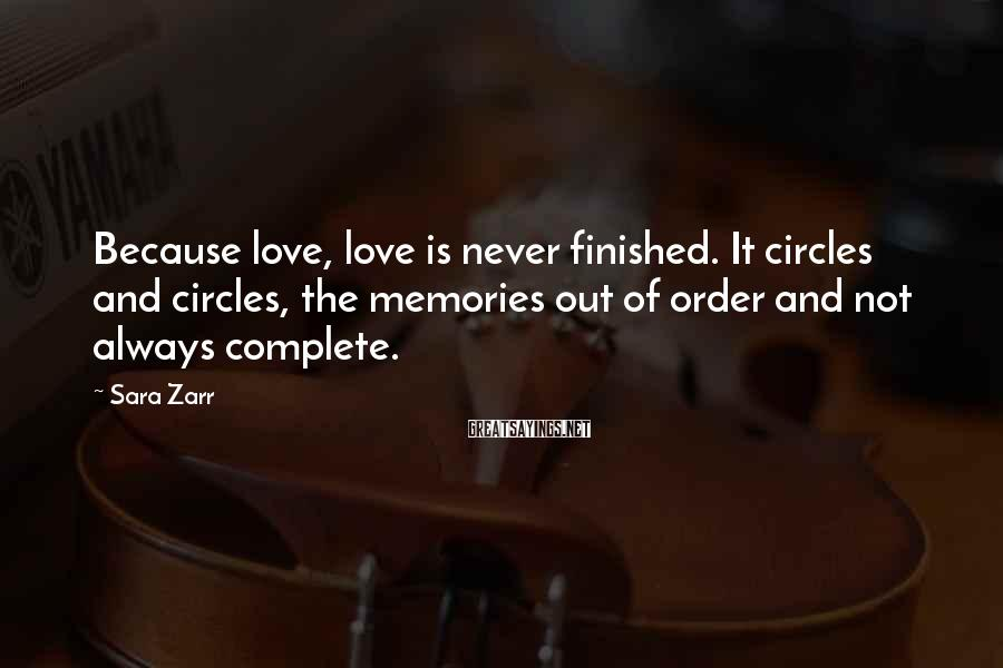 Sara Zarr Sayings: Because love, love is never finished. It circles and circles, the memories out of order