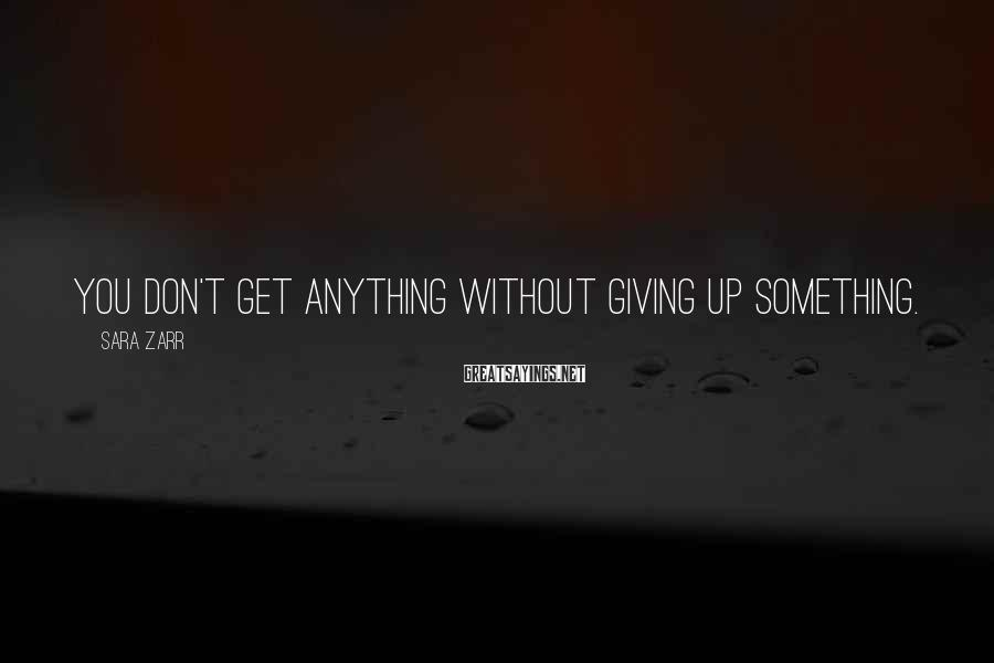 Sara Zarr Sayings: You don't get anything without giving up something.