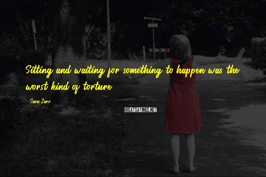Sara Zarr Sayings: Sitting and waiting for something to happen was the worst kind of torture.