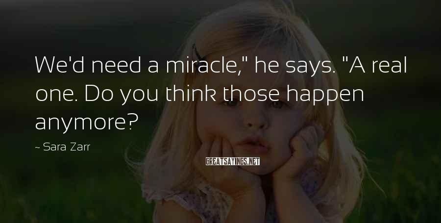 """Sara Zarr Sayings: We'd need a miracle,"""" he says. """"A real one. Do you think those happen anymore?"""