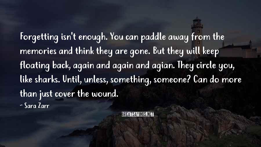 Sara Zarr Sayings: Forgetting isn't enough. You can paddle away from the memories and think they are gone.