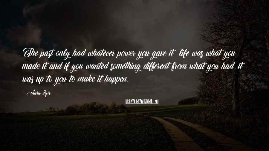 Sara Zarr Sayings: The past only had whatever power you gave it; life was what you made it