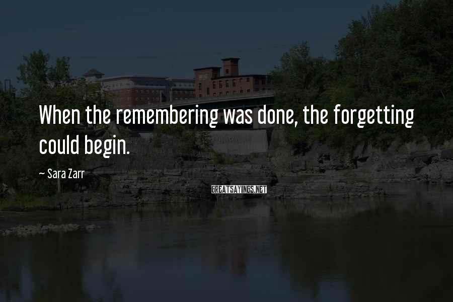 Sara Zarr Sayings: When the remembering was done, the forgetting could begin.
