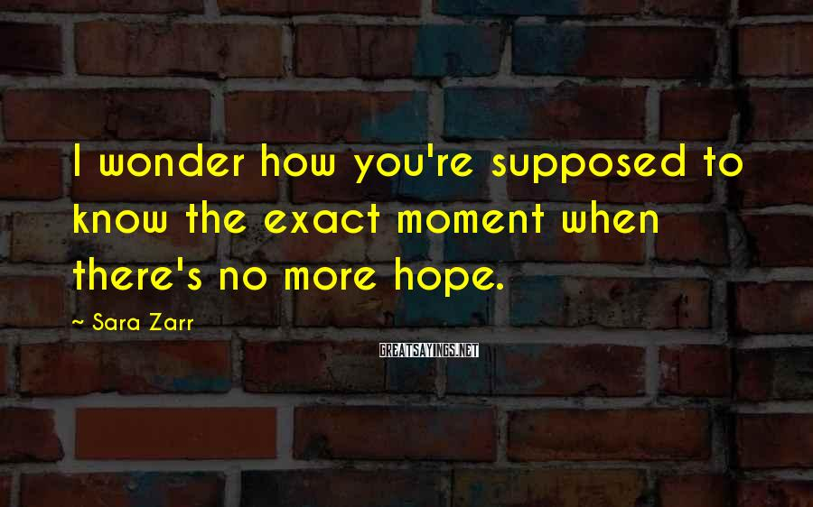 Sara Zarr Sayings: I wonder how you're supposed to know the exact moment when there's no more hope.