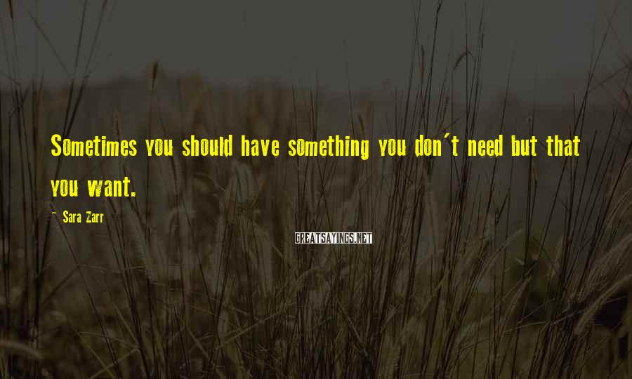 Sara Zarr Sayings: Sometimes you should have something you don't need but that you want.