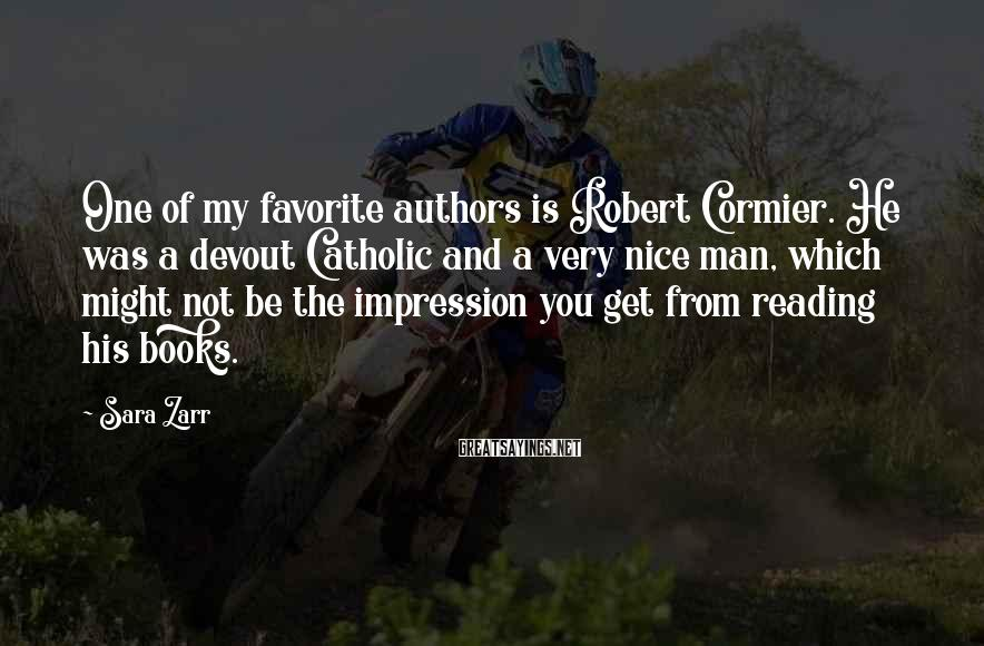 Sara Zarr Sayings: One of my favorite authors is Robert Cormier. He was a devout Catholic and a