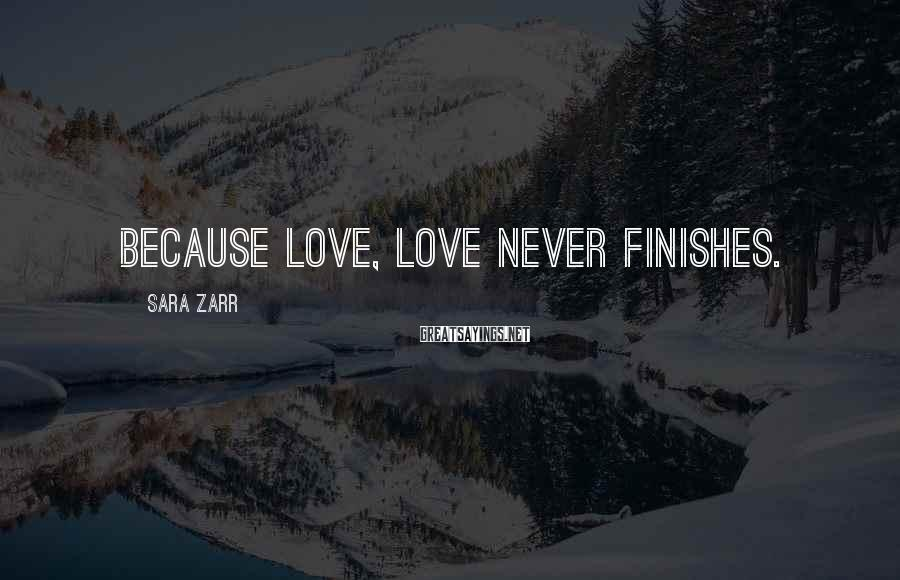 Sara Zarr Sayings: Because love, love never finishes.
