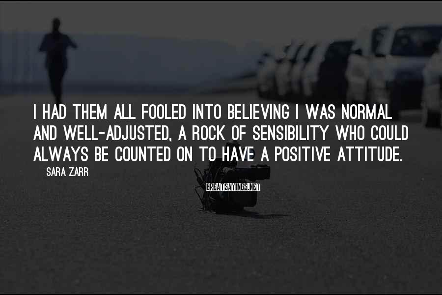 Sara Zarr Sayings: I had them all fooled into believing I was normal and well-adjusted, a rock of