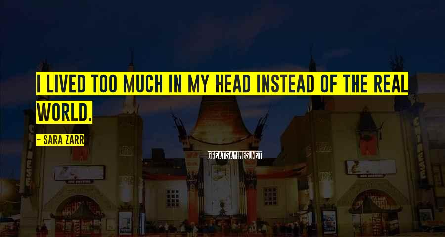 Sara Zarr Sayings: I lived too much in my head instead of the real world.