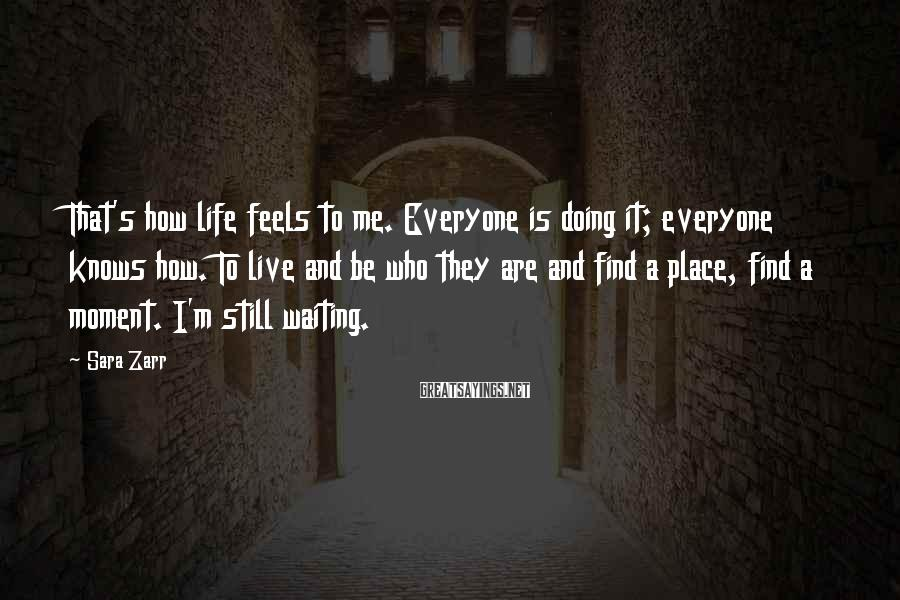 Sara Zarr Sayings: That's how life feels to me. Everyone is doing it; everyone knows how. To live