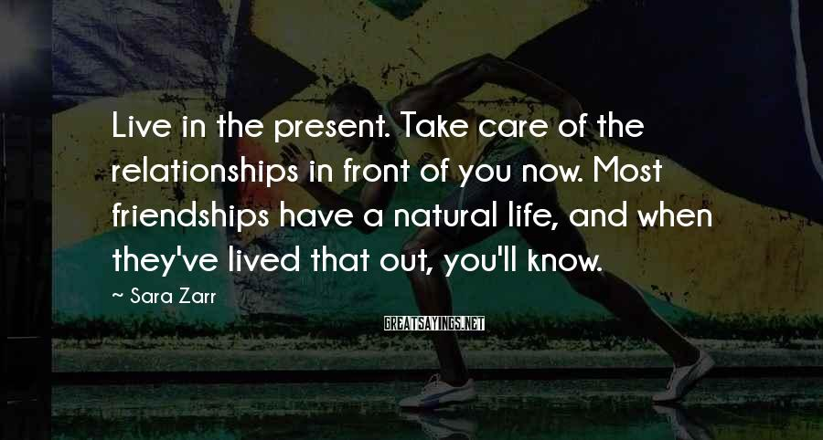 Sara Zarr Sayings: Live in the present. Take care of the relationships in front of you now. Most