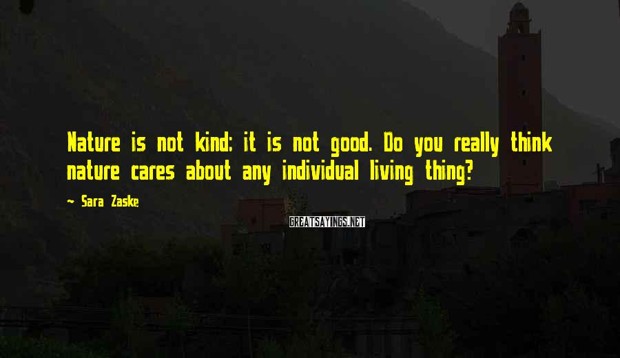 Sara Zaske Sayings: Nature is not kind; it is not good. Do you really think nature cares about
