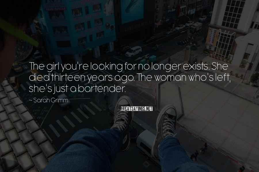 Sarah Grimm Sayings: The girl you're looking for no longer exists. She died thirteen years ago. The woman