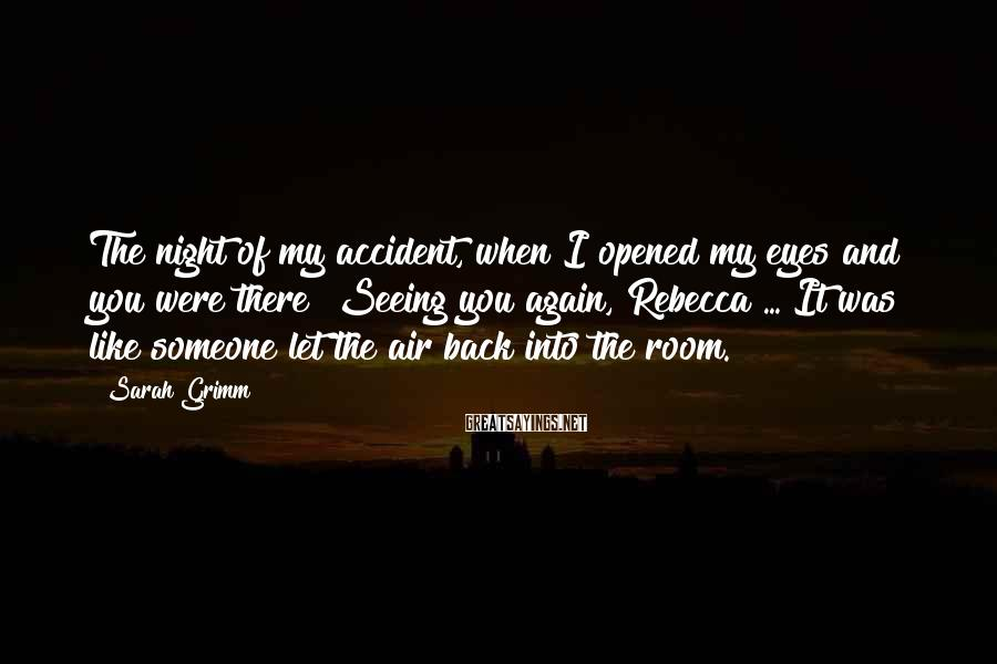Sarah Grimm Sayings: The night of my accident, when I opened my eyes and you were there? Seeing