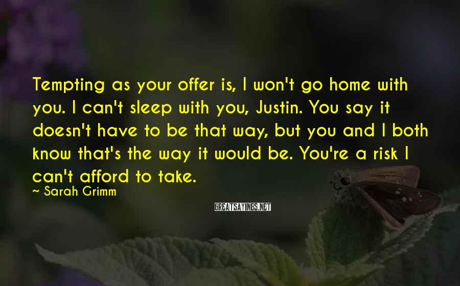 Sarah Grimm Sayings: Tempting as your offer is, I won't go home with you. I can't sleep with