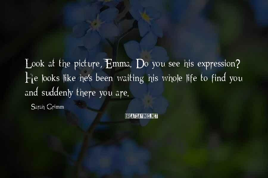 Sarah Grimm Sayings: Look at the picture, Emma. Do you see his expression? He looks like he's been