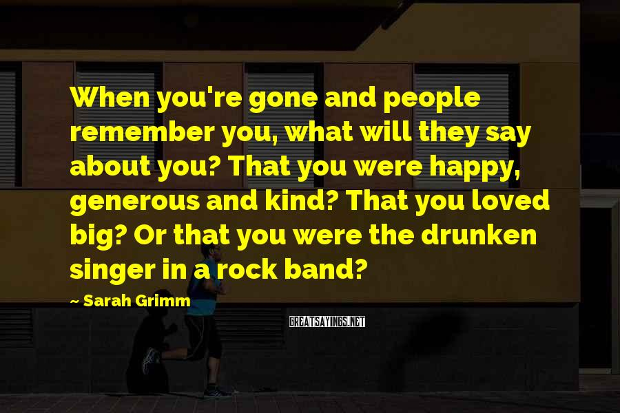 Sarah Grimm Sayings: When you're gone and people remember you, what will they say about you? That you