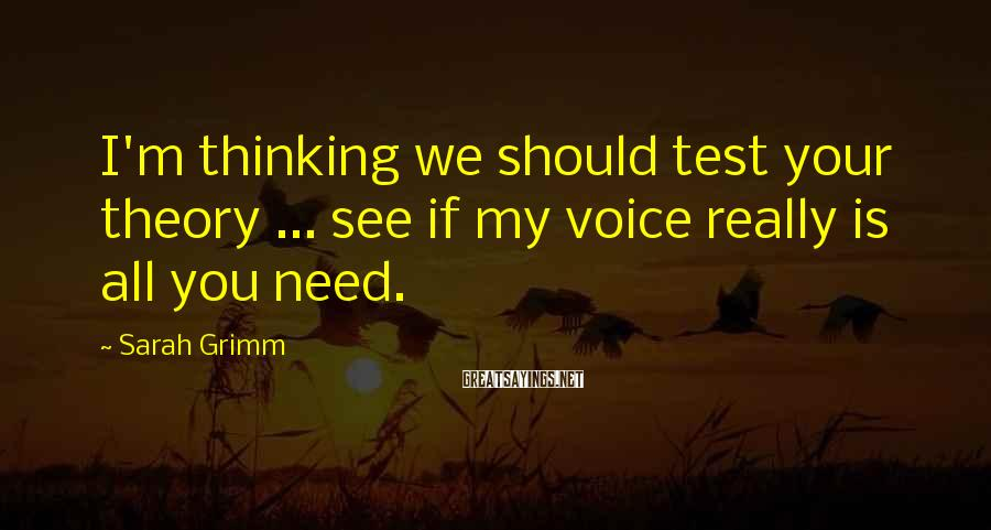 Sarah Grimm Sayings: I'm thinking we should test your theory ... see if my voice really is all