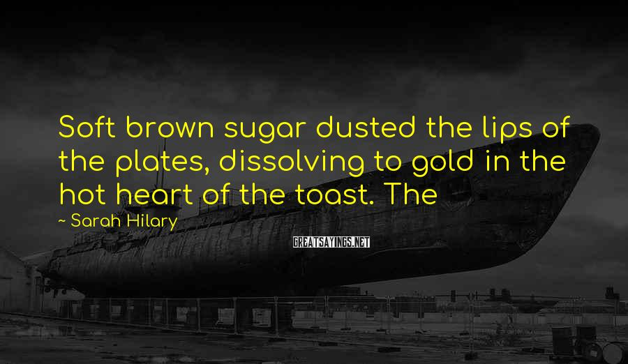 Sarah Hilary Sayings: Soft brown sugar dusted the lips of the plates, dissolving to gold in the hot