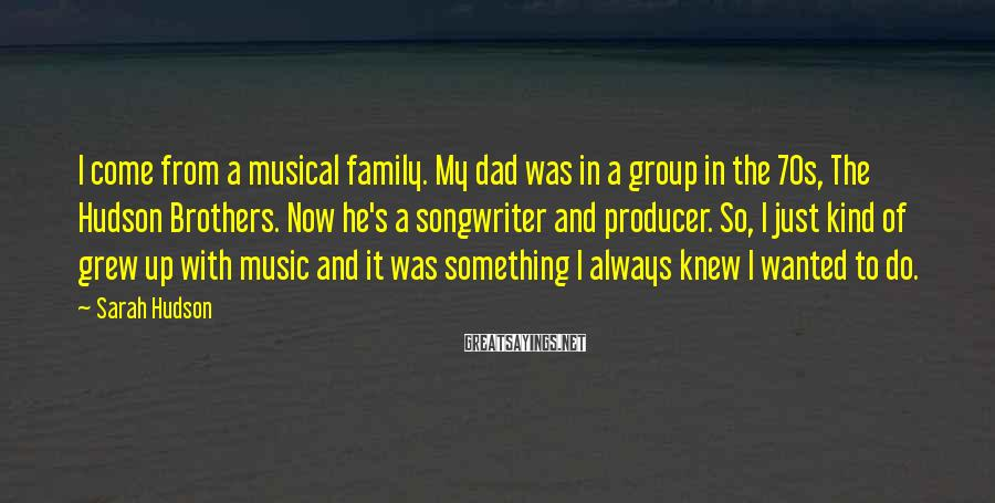 Sarah Hudson Sayings: I come from a musical family. My dad was in a group in the 70s,