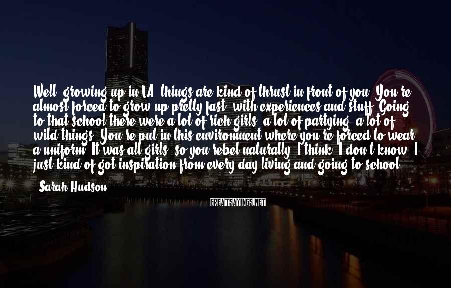 Sarah Hudson Sayings: Well, growing up in LA, things are kind of thrust in front of you. You're