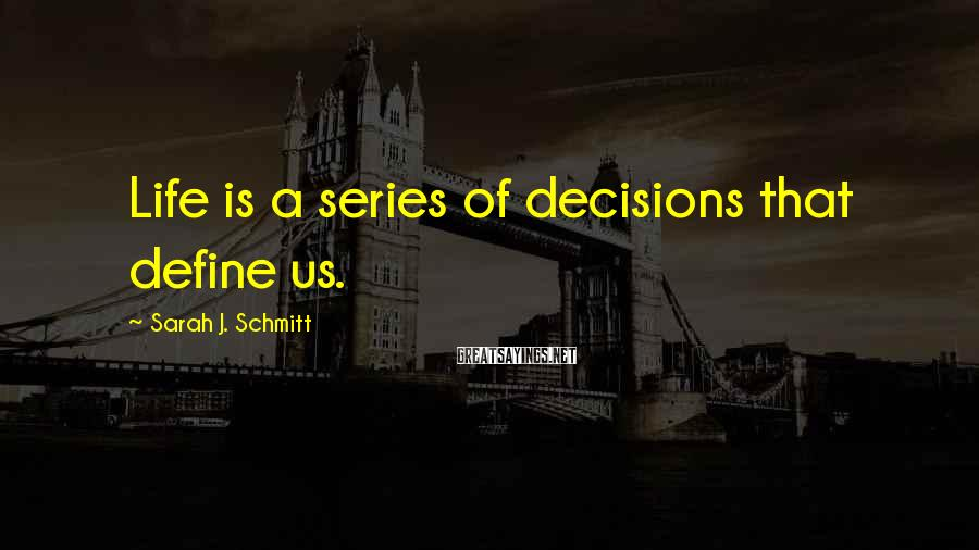 Sarah J. Schmitt Sayings: Life is a series of decisions that define us.
