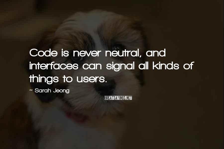 Sarah Jeong Sayings: Code is never neutral, and interfaces can signal all kinds of things to users.