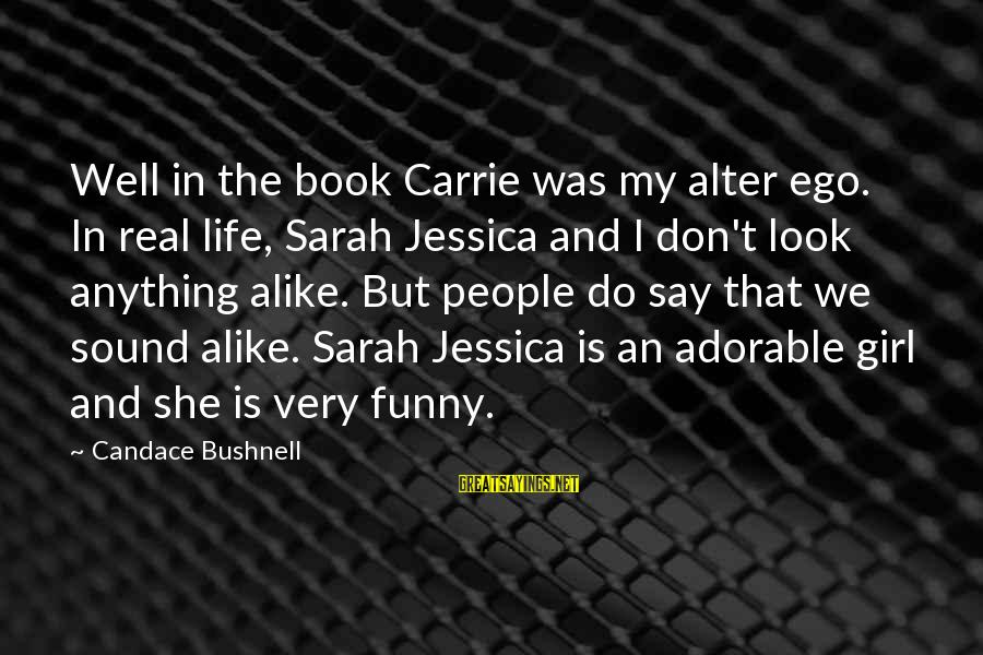 Sarah Jessica Sayings By Candace Bushnell: Well in the book Carrie was my alter ego. In real life, Sarah Jessica and