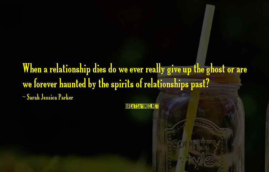 Sarah Jessica Sayings By Sarah Jessica Parker: When a relationship dies do we ever really give up the ghost or are we