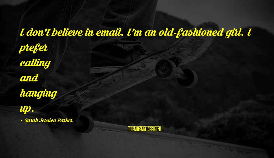 Sarah Jessica Sayings By Sarah Jessica Parker: I don't believe in email. I'm an old-fashioned girl. I prefer calling and hanging up.