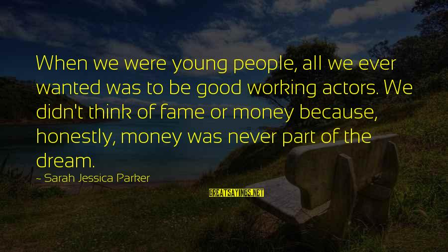 Sarah Jessica Sayings By Sarah Jessica Parker: When we were young people, all we ever wanted was to be good working actors.