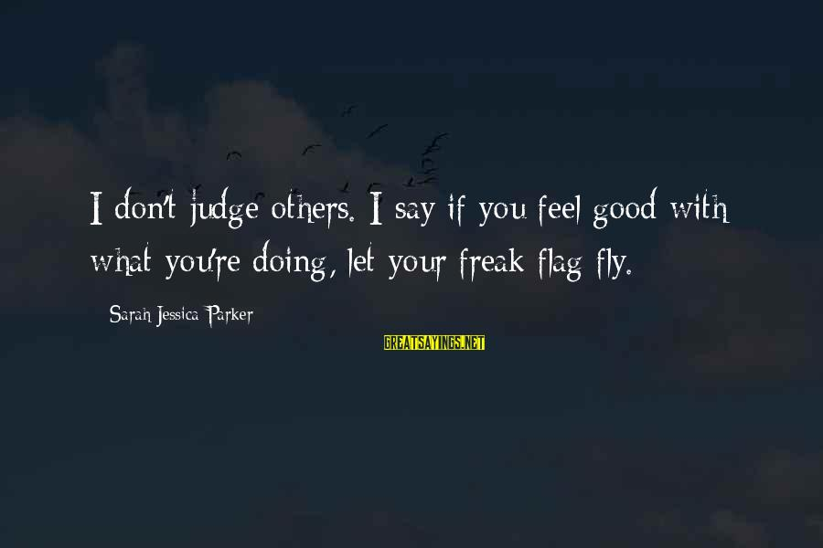 Sarah Jessica Sayings By Sarah Jessica Parker: I don't judge others. I say if you feel good with what you're doing, let