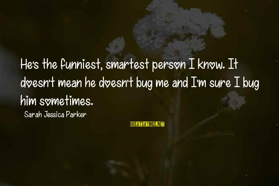 Sarah Jessica Sayings By Sarah Jessica Parker: He's the funniest, smartest person I know. It doesn't mean he doesn't bug me and