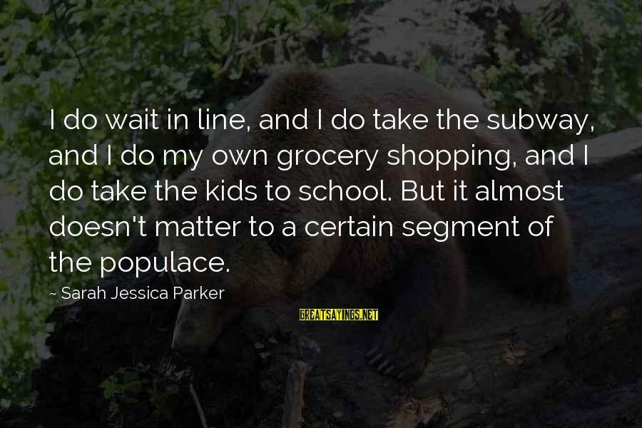 Sarah Jessica Sayings By Sarah Jessica Parker: I do wait in line, and I do take the subway, and I do my