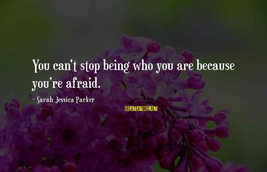 Sarah Jessica Sayings By Sarah Jessica Parker: You can't stop being who you are because you're afraid.