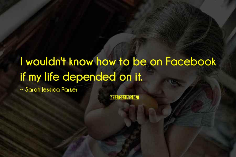 Sarah Jessica Sayings By Sarah Jessica Parker: I wouldn't know how to be on Facebook if my life depended on it.