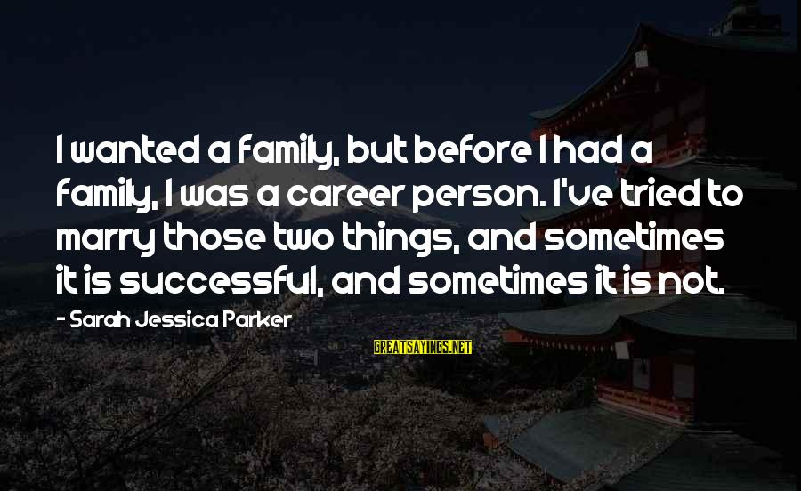 Sarah Jessica Sayings By Sarah Jessica Parker: I wanted a family, but before I had a family, I was a career person.