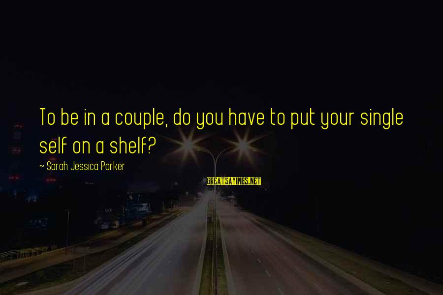 Sarah Jessica Sayings By Sarah Jessica Parker: To be in a couple, do you have to put your single self on a