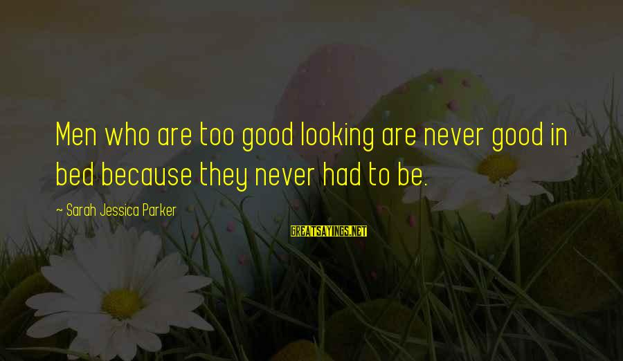Sarah Jessica Sayings By Sarah Jessica Parker: Men who are too good looking are never good in bed because they never had