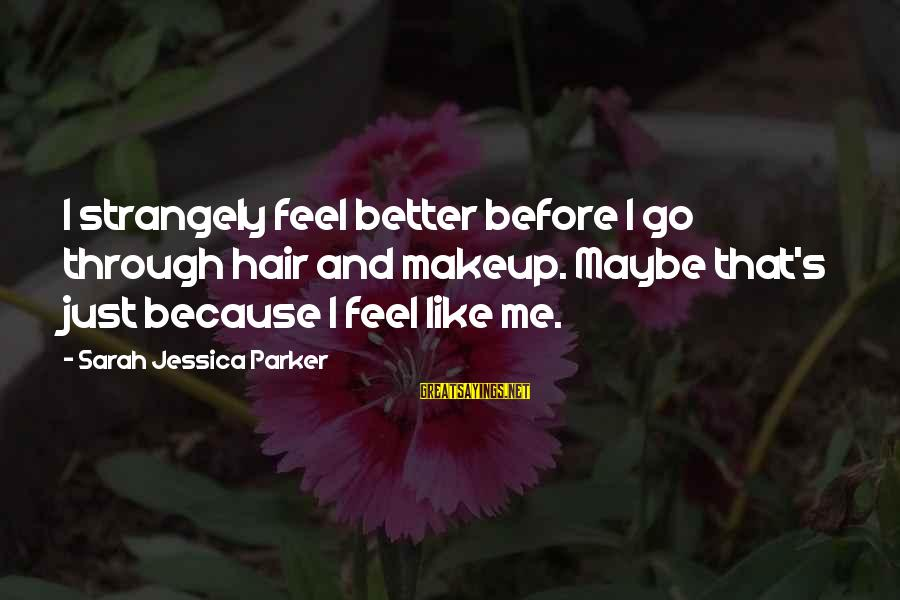 Sarah Jessica Sayings By Sarah Jessica Parker: I strangely feel better before I go through hair and makeup. Maybe that's just because